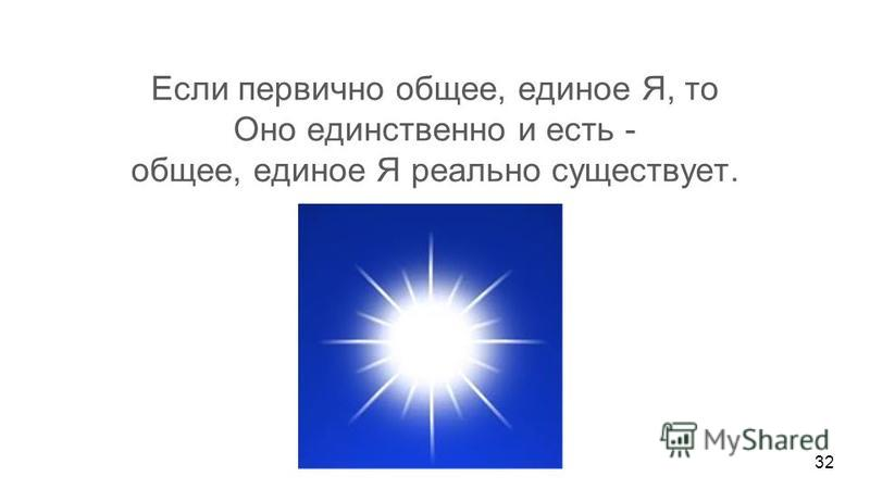 Если первично общее, единое Я, то Оно единственно и есть - общее, единое Я реально существует. Если индивидуальные я вторичны, то они как- бы есть, но реально существует только общее, единое Я. Индивидуальные волны как-бы есть, но реально существует
