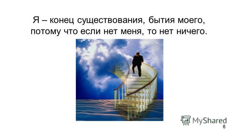 Я – конец существования, бытия моего, потому что если нет меня, то нет ничего. Я – середина существования, бытия моего, потому что без меня нет ничего. Я – центр сознания своего, ибо без меня, как сознающего не может быть сознаваемого мной. То, чего
