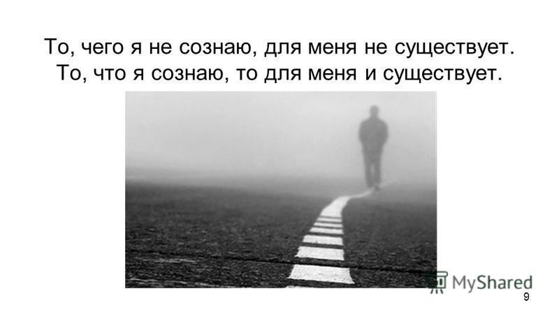 То, чего я не сознаю, для меня не существует. То, что я сознаю, то для меня и существует. То, что я сознаю, то для меня и существует. Я – источник моего мира. Без меня не было бы моего мира. Для каждого человека есть только его мир. Но миры всех люде