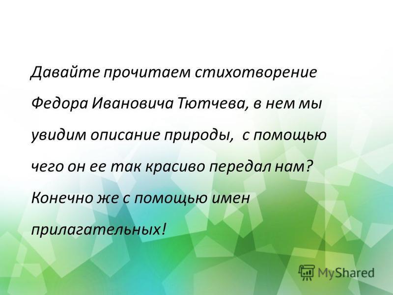 Давайте прочитаем стихотворение Федора Ивановича Тютчева, в нем мы увидим описание природы, с помощью чего он ее так красиво передал нам? Конечно же с помощью имен прилагательных!
