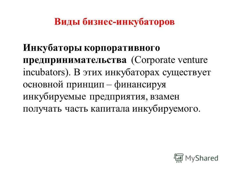Инкубаторы корпоративного предпринимательства (Corporate venture incubators). В этих инкубаторах существует основной принцип – финансируя инкубируемые предприятия, взамен получать часть капитала инкубируемого. Виды бизнес-инкубаторов