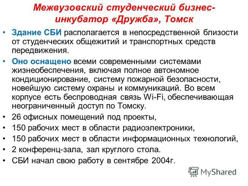 Межвузовский студенческий бизнес- инкубатор «Дружба», Томск Здание СБИ располагается в непосредственной близости от студенческих общежитий и транспортных средств передвижения. Оно оснащено всеми современными системами жизнеобеспечения, включая полное