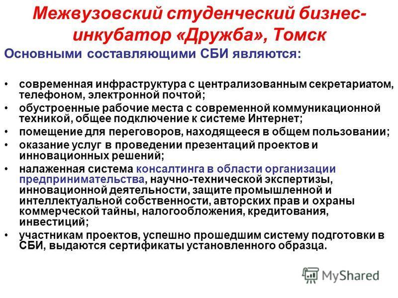 Межвузовский студенческий бизнес- инкубатор «Дружба», Томск Основными составляющими СБИ являются: современная инфраструктура с централизованным секретариатом, телефоном, электронной почтой; обустроенные рабочие места с современной коммуникационной те