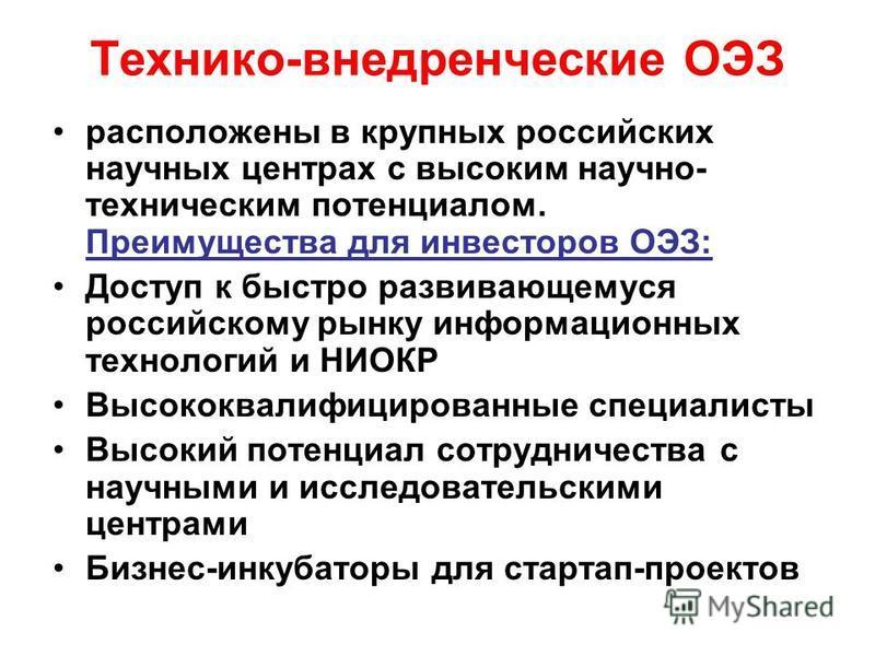 Технико-внедренческие ОЭЗ расположены в крупных российских научных центрах с высоким научно- техническим потенциалом. Преимущества для инвесторов ОЭЗ: Доступ к быстро развивающемуся российскому рынку информационных технологий и НИОКР Высококвалифицир