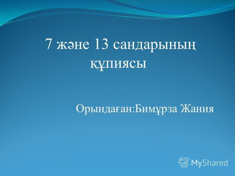 Орындаған:Бимұрза Жания 7 және 13 сандарының құпиясы