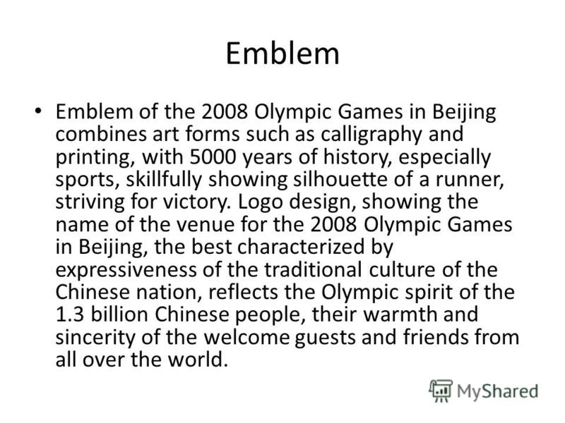 Emblem Emblem of the 2008 Olympic Games in Beijing combines art forms such as calligraphy and printing, with 5000 years of history, especially sports, skillfully showing silhouette of a runner, striving for victory. Logo design, showing the name of t