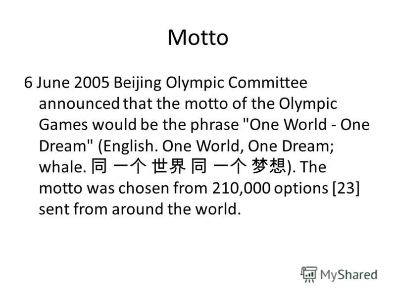Motto 6 June 2005 Beijing Olympic Committee announced that the motto of the Olympic Games would be the phrase One World - One Dream (English. One World, One Dream; whale. ). The motto was chosen from 210,000 options [23] sent from around the world.