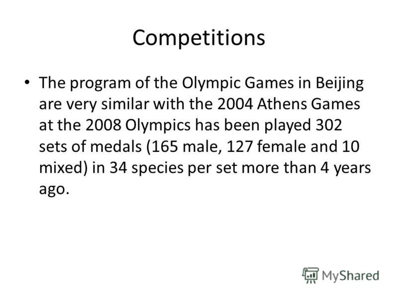 Competitions The program of the Olympic Games in Beijing are very similar with the 2004 Athens Games at the 2008 Olympics has been played 302 sets of medals (165 male, 127 female and 10 mixed) in 34 species per set more than 4 years ago.