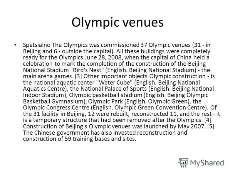 Olympic venues Spetsialno The Olympics was commissioned 37 Olympic venues (31 - in Beijing and 6 - outside the capital). All these buildings were completely ready for the Olympics June 28, 2008, when the capital of China held a celebration to mark th