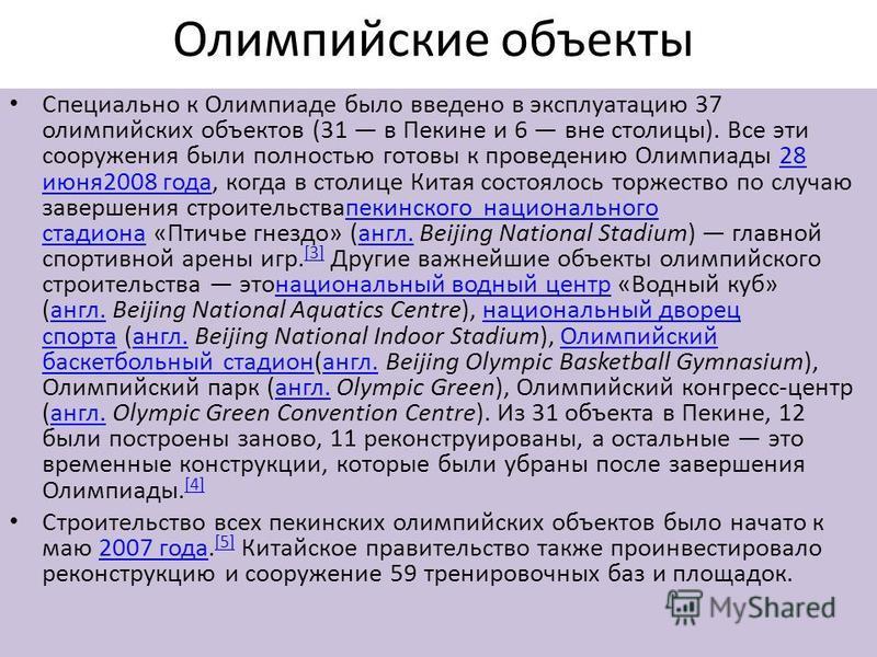 Олимпийские объекты Специально к Олимпиаде было введено в эксплуатацию 37 олимпийских объектов (31 в Пекине и 6 вне столицы). Все эти сооружения были полностью готовы к проведению Олимпиады 28 июня 2008 года, когда в столице Китая состоялось торжеств