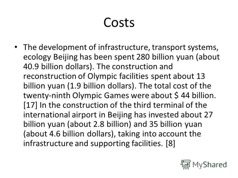 Costs The development of infrastructure, transport systems, ecology Beijing has been spent 280 billion yuan (about 40.9 billion dollars). The construction and reconstruction of Olympic facilities spent about 13 billion yuan (1.9 billion dollars). The