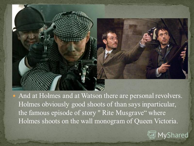 And at Holmes and at Watson there are personal revolvers. Holmes obviously good shoots of than says inparticular, the famous episode of story  Rite Musgrave where Holmes shoots on the wall monogram of Queen Victoria.