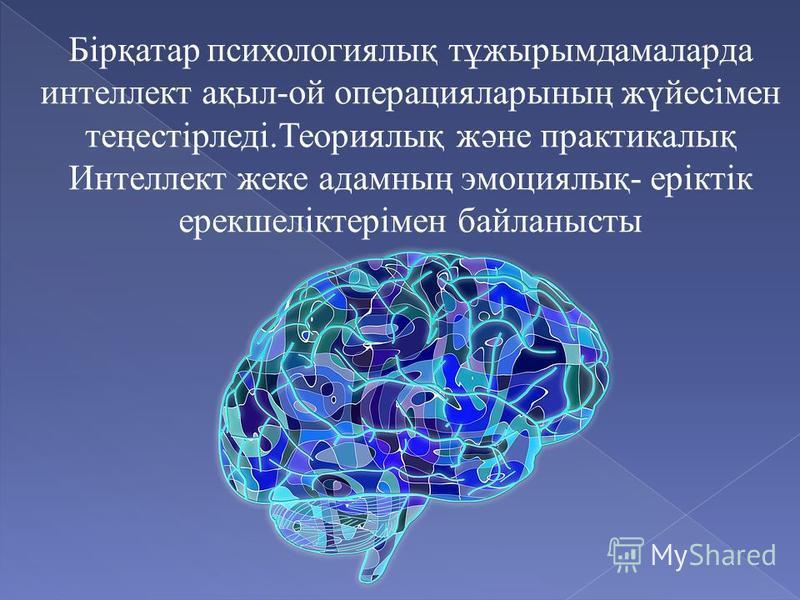 Бірқатар психологиялық тұжырымдамаларда интеллект ақыл-ой операцияларының жүйесімен теңестірледі.Теориялық және практикалық Интеллект жеке адамның эмоциялық- еріктік ерекшеліктерімен байланысты