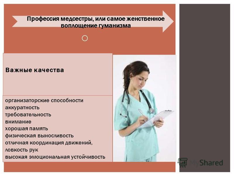 Важные качества Профессия медсестры, или самое женственное воплощение гуманизма организаторские способности аккуратность требовательность внимание хорошая память физическая выносливость отличная координация движений, ловкость рук высокая эмоциональна