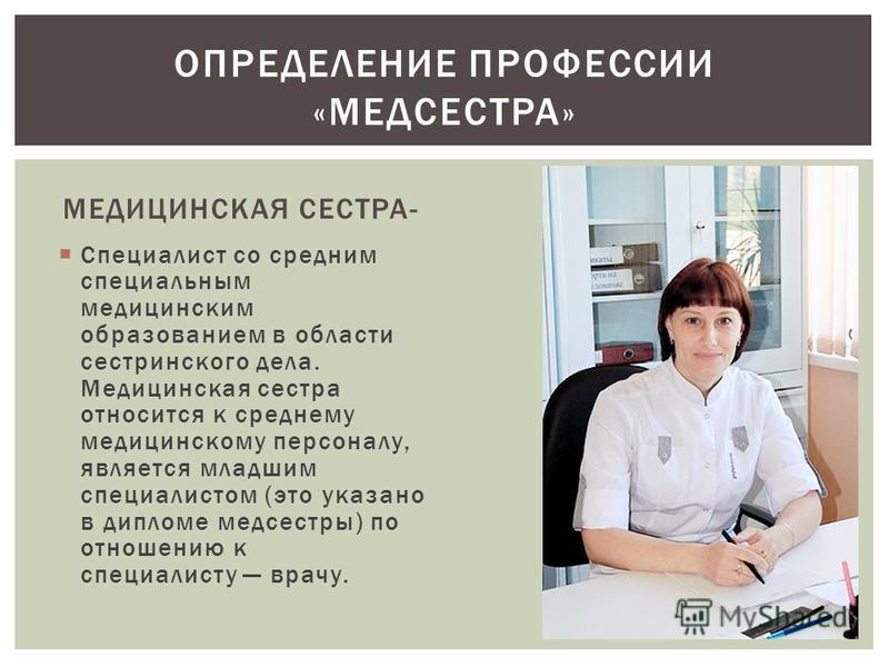 МЕДИЦИНСКАЯ СЕСТРА- Специалист со средним специальным медицинским образованием в области сестринского дела. Медицинская сестра относится к среднему медицинскому персоналу, является младшим специалистом (это указано в дипломе медсестры) по отношению к