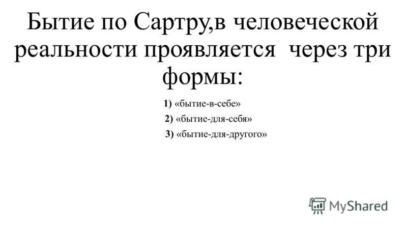 Бытие по Сартру,в человеческой реальности проявляется через три формы: 1) «бытие-в-себе» 2) «бытие-для-себя» 3) «бытие-для-другого»
