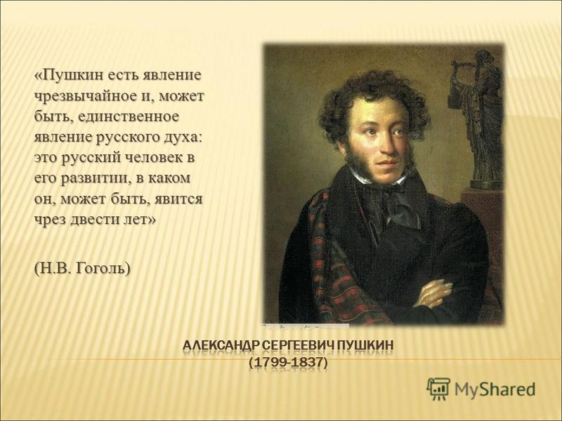 «Пушкин есть явление чрезвычайное и, может быть, единственное явление русского духа: это русский человек в его развитии, в каком он, может быть, явится чрез двести лет» (Н.В. Гоголь)