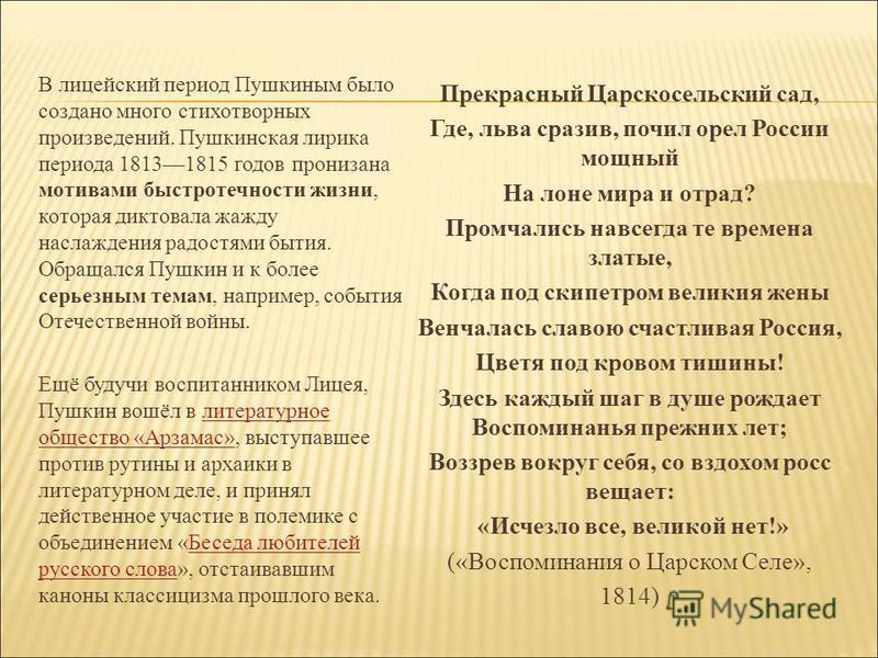 В лицейский период Пушкиным было создано много стихотворных произведений. Пушкинская лирика периода 18131815 годов пронизана мотивами быстротечности жизни, которая диктовала жажду наслаждения радостями бытия. Обращался Пушкин и к более серьезным тема