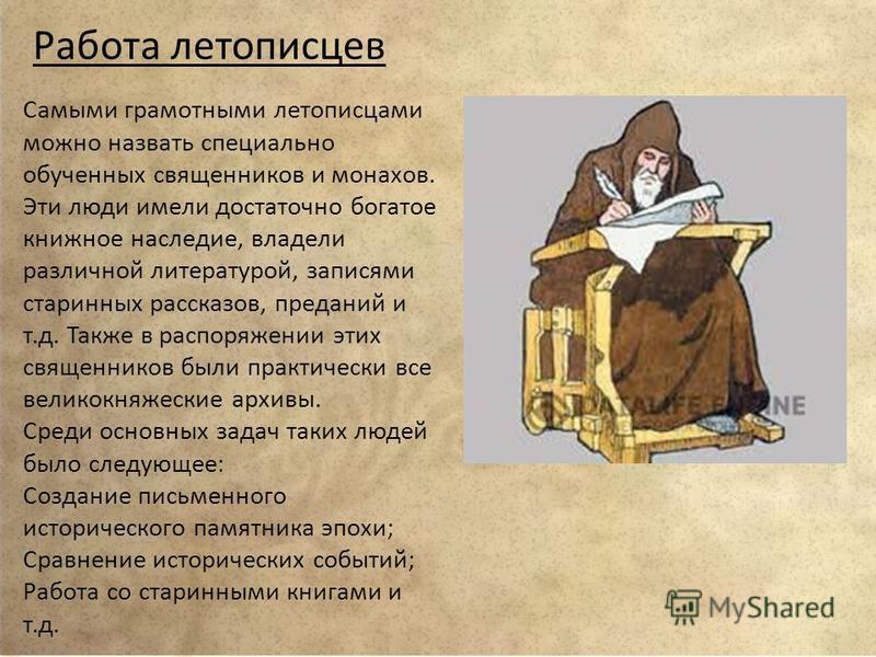 Работа летописцев Самыми грамотными летописцами можно назвать специально обученных священников и монахов. Эти люди имели достаточно богатое книжное наследие, владели различной литературой, записями старинных рассказов, преданий и т.д. Также в распоря