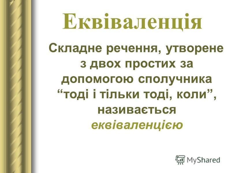 Еквіваленція Складне речення, утворене з двох простих за допомогою сполучника тоді і тільки тоді, коли, називається еквіваленцією