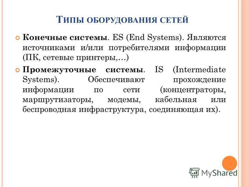 Т ИПЫ ОБОРУДОВАНИЯ СЕТЕЙ Конечные системы. ES (End Systems). Являются источниками и/или потребителями информации (ПК, сетевые принтеры,…) Промежуточные системы. IS (Intermediate Systems). Обеспечивают прохождение информации по сети (концентраторы, ма