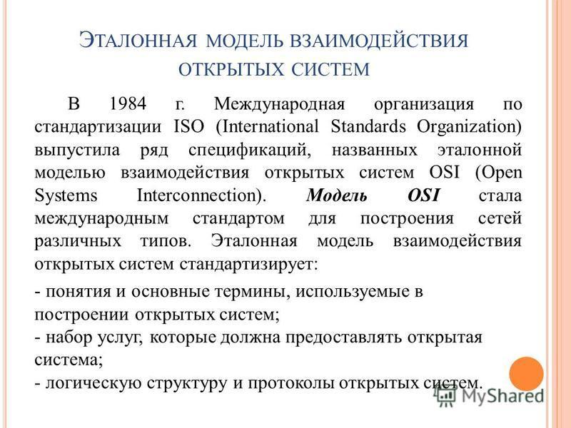 Э ТАЛОННАЯ МОДЕЛЬ ВЗАИМОДЕЙСТВИЯ ОТКРЫТЫХ СИСТЕМ В 1984 г. Международная организация по стандартизации ISO (International Standards Organization) выпустила ряд спецификаций, названных эталонной моделью взаимодействия открытых систем OSI (Open Systems
