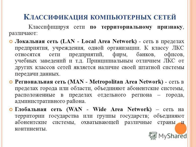 К ЛАССИФИКАЦИЯ КОМПЬЮТЕРНЫХ СЕТЕЙ Классифицируя сети по территориальному признаку, различают: Локальная сеть (LAN - Local Area Network) - сеть в пределах предприятия, учреждения, одной организации. К классу ЛКС относятся сети предприятий, фирм, банко