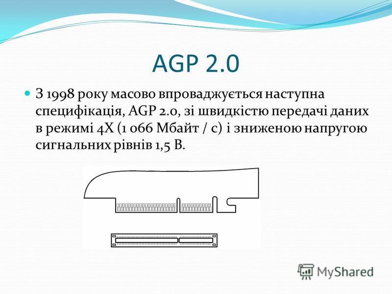 AGP 2.0 З 1998 року масово впроваджується наступна специфікація, AGP 2.0, зі швидкістю передачі даних в режимі 4Х (1 066 Мбайт / с) і зниженою напругою сигнальних рівнів 1,5 В.
