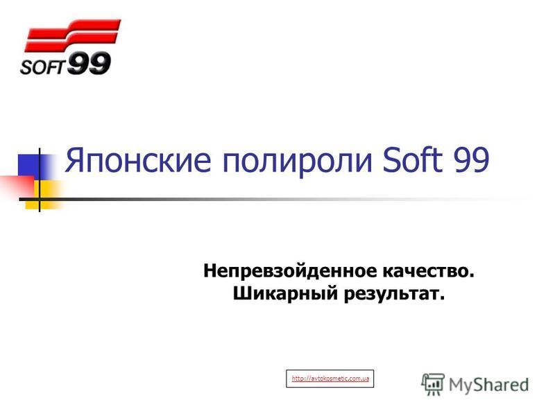 Японские полироли Soft 99 Непревзойденное качество. Шикарный результат. http://avtokosmetic.com.ua