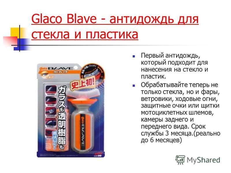 Glaco Blave - антидождь для стекла и пластика Первый антидождь, который подходит для нанесения на стекло и пластик. Обрабатывайте теперь не только стекла, но и фары, ветровики, ходовые огни, защитные очки или щитки мотоциклетных шлемов, камеры заднег
