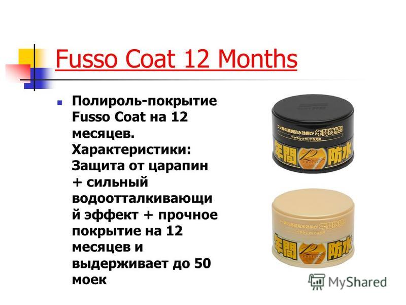 Fusso Coat 12 Months Полироль-покрытие Fusso Coat на 12 месяцев. Характеристики: Защита от царапин + сильный водоотталкивающий эффект + прочное покрытие на 12 месяцев и выдерживает до 50 моек