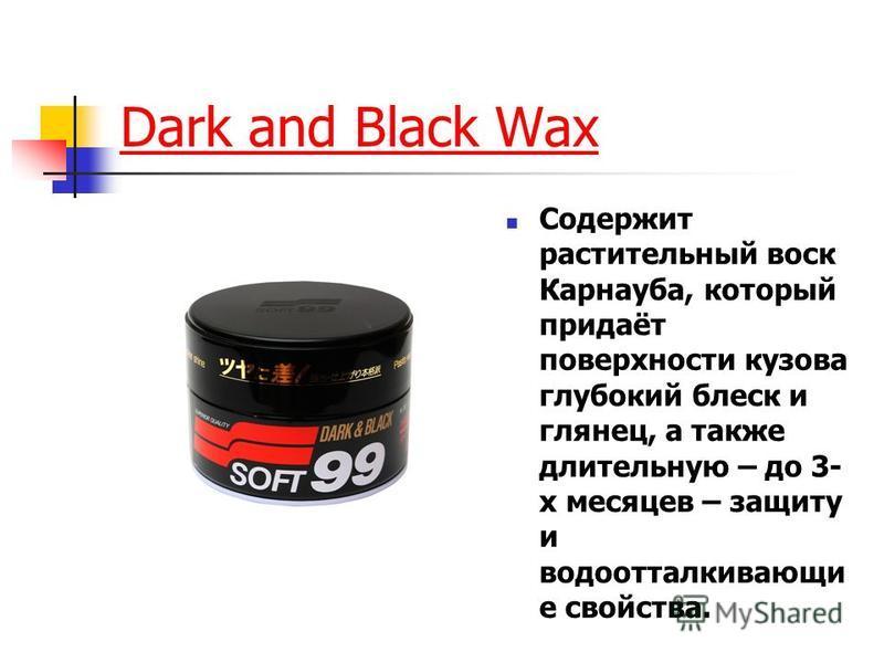 Dark and Black Wax Содержит растительный воск Карнауба, который придаёт поверхности кузова глубокий блеск и глянец, а также длительную – до 3- х месяцев – защиту и водоотталкивающие свойства.