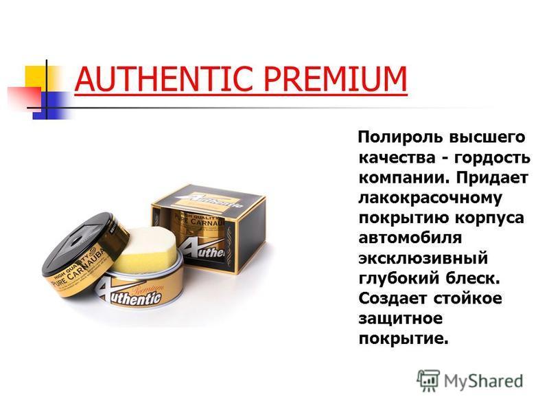 AUTHENTIC PREMIUM Полироль высшего качества - гордость компании. Придает лакокрасочному покрытию корпуса автомобиля эксклюзивный глубокий блеск. Создает стойкое защитное покрытие.