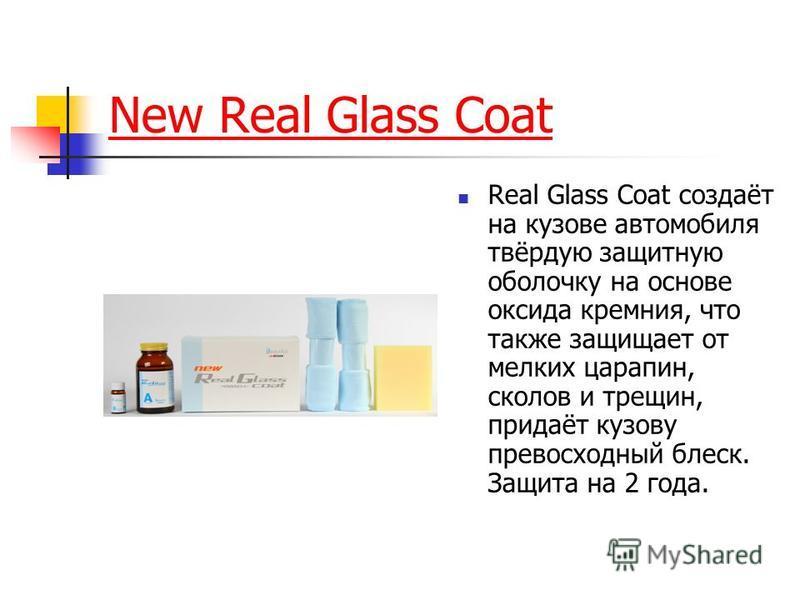 New Real Glass Coat Real Glass Coat создаёт на кузове автомобиля твёрдую защитную оболочку на основе оксида кремния, что также защищает от мелких царапин, сколов и трещин, придаёт кузову превосходный блеск. Защита на 2 года.