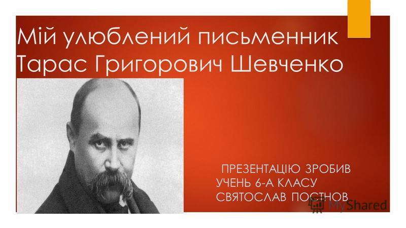 Мій улюблений письменник Тарас Григорович Шевченко ПРЕЗЕНТАЦІЮ ЗРОБИВ УЧЕНЬ 6-А КЛАСУ СВЯТОСЛАВ ПОСТНОВ