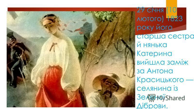29 січня (10 лютого) 1823 року його старша сестра й нянька Катерина вийшла заміж за Антона Красицького селянина із Зеленої Діброви.