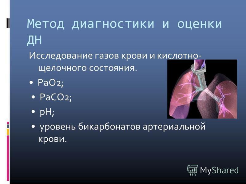 Метод диагностики и оценки ДН Исследование газов крови и кислотно- щелочного состояния. РаО2; РаСО2; рН; уровень бикарбонатов артериальной крови.