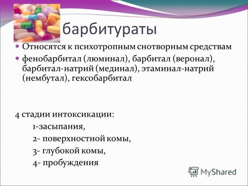 барбитураты Относятся к психотропным снотворным средствам фенобарбитал (люминал), барбитал (веронал), барбитал-натрий (мединал), этаминал-натрий (нембутал), гексобарбитал 4 стадии интоксикацииии: 1-засыпания, 2- поверхностной комы, 3- глубокой комы,