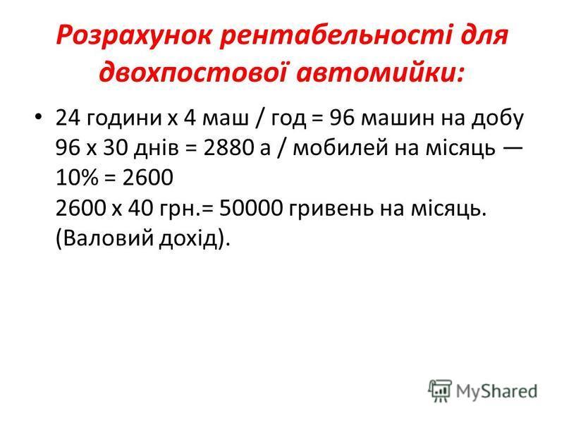 Розрахунок рентабельності для двохпостової автомийки: 24 години х 4 маш / год = 96 машин на добу 96 х 30 днів = 2880 а / мобилей на місяць 10% = 2600 2600 х 40 грн.= 50000 гривень на місяць. (Валовий дохід).