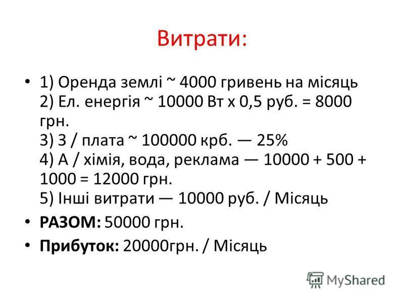Витрати: 1) Оренда землі ~ 4000 гривень на місяць 2) Ел. енергія ~ 10000 Вт х 0,5 руб. = 8000 грн. 3) З / плата ~ 100000 крб. 25% 4) А / хімія, вода, реклама 10000 + 500 + 1000 = 12000 грн. 5) Інші витрати 10000 руб. / Місяць РАЗОМ: 50000 грн. Прибут