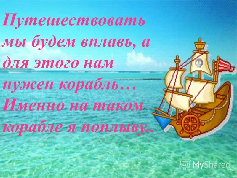 Путешествовать мы будем вплавь, а для этого нам нужен корабль… Именно на таком корабле я поплыву..