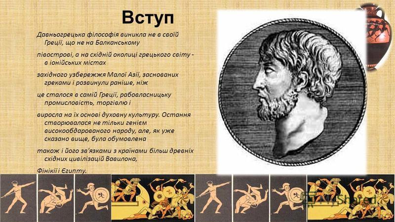 Вступ Давньогрецька філософія виникла не в своїй Греції, що не на Балканському півострові, а на східній околиці грецького світу - в іонійських містах західного узбережжя Малої Азії, заснованих греками і розвинули раніше, ніж це сталося в самій Греції
