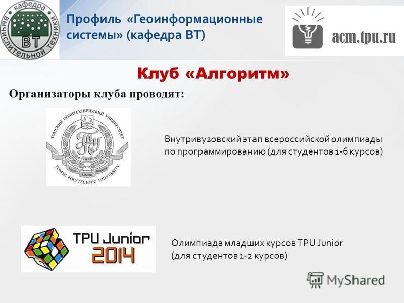 Организаторы клуба проводят: Клуб «Алгоритм» Внутривузовский этап всероссийской олимпиады по программированию (для студентов 1-6 курсов) Олимпиада младших курсов TPU Junior (для студентов 1-2 курсов) Профиль «Геоинформационные системы» (кафедра ВТ)