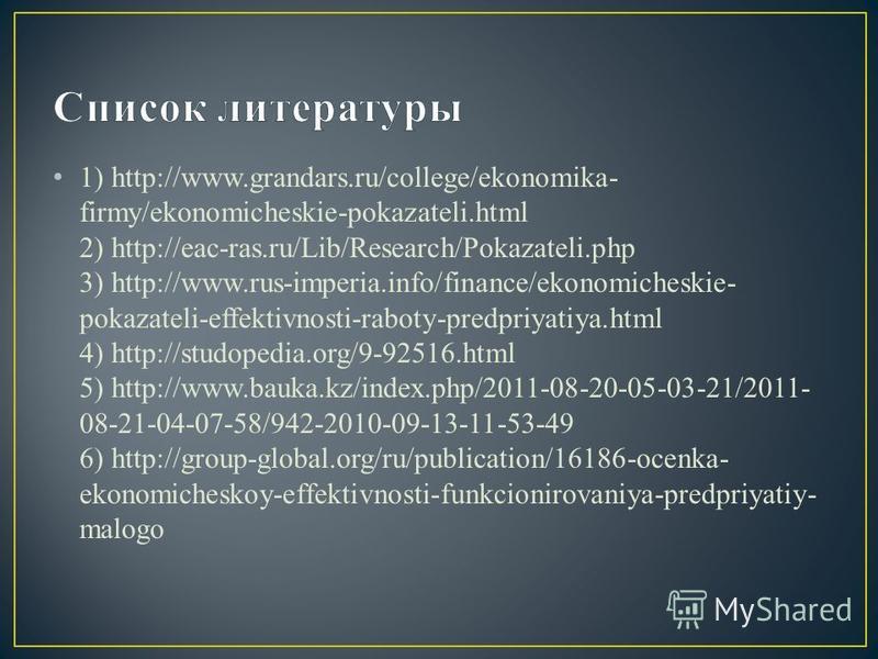 1) http://www.grandars.ru/college/ekonomika- firmy/ekonomicheskie-pokazateli.html 2) http://eac-ras.ru/Lib/Research/Pokazateli.php 3) http://www.rus-imperia.info/finance/ekonomicheskie- pokazateli-effektivnosti-raboty-predpriyatiya.html 4) http://stu