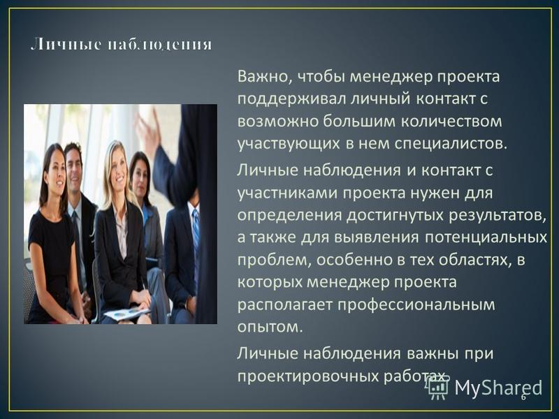6 Важно, чтобы менеджер проекта поддерживал личный контакт с возможно большим количеством участвующих в нем специалистов. Личные наблюдения и контакт с участниками проекта нужен для определения достигнутых результатов, а также для выявления потенциал