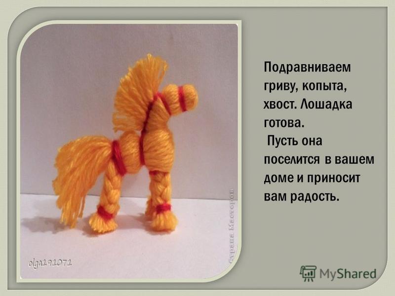 Подравниваем гриву, копыта, хвост. Лошадка готова. Пусть она поселится в вашем доме и приносит вам радость.