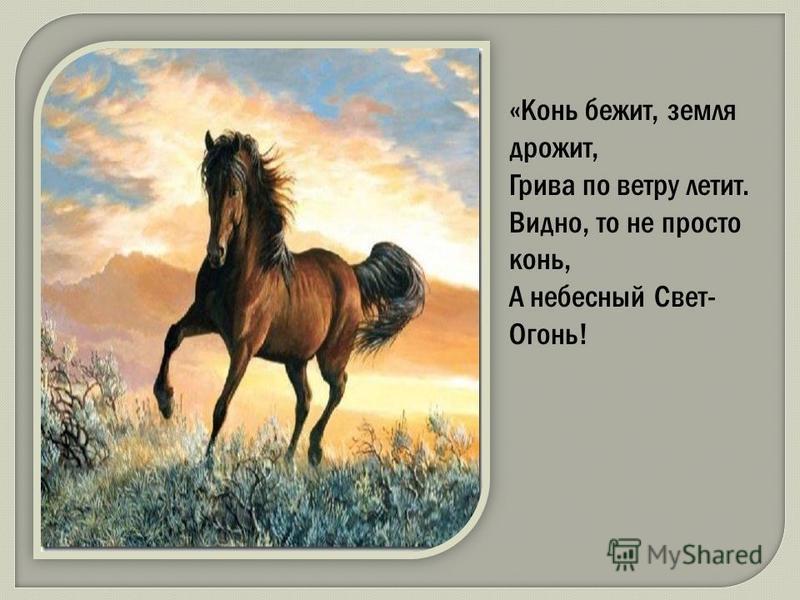 «Конь бежит, земля дрожит, Грива по ветру летит. Видно, то не просто конь, А небесный Свет- Огонь!
