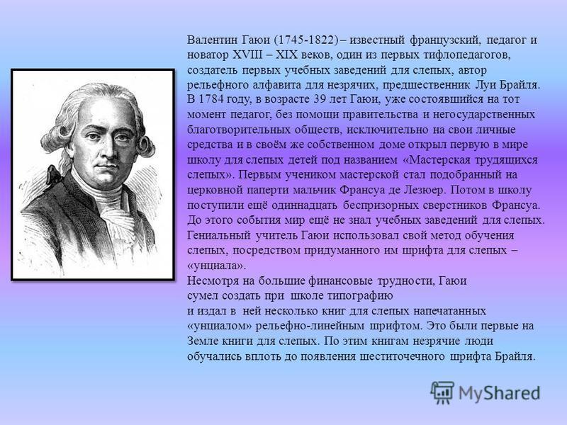 Валентин Гаюи (1745-1822) – известный французский, педагог и новатор XVIII – XIX веков, один из первых тифлопедагогов, создатель первых учебных заведений для слепых, автор рельефного алфавита для незрячих, предшественник Луи Брайля. В 1784 году, в во