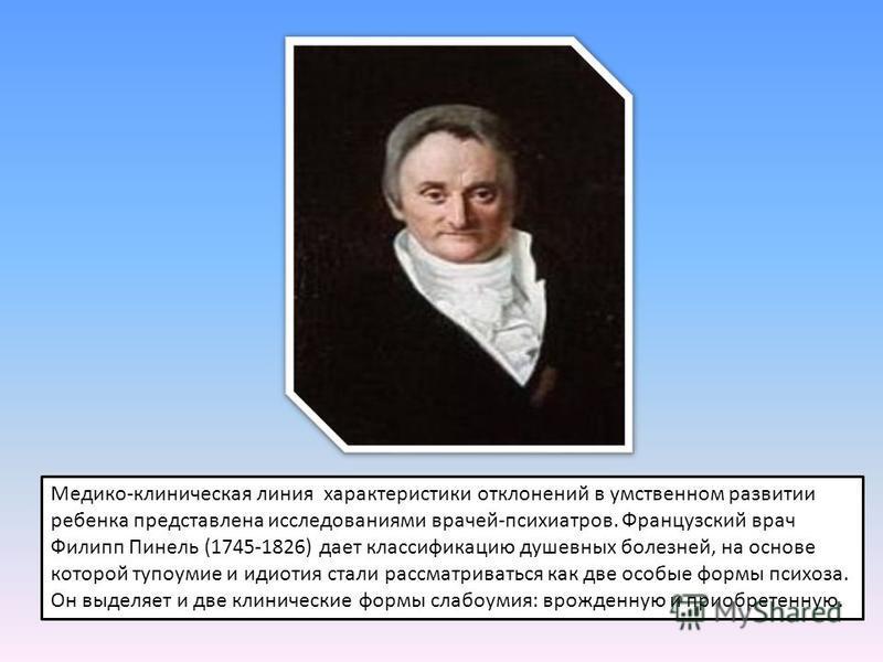 Медико-клиническая линия характеристики отклонений в умственном развитии ребенка представлена исследованиями врачей-психиатров. Французский врач Филипп Пинель (1745-1826) дает классификацию душевных болезней, на основе которой тупоумие и идиотия стал