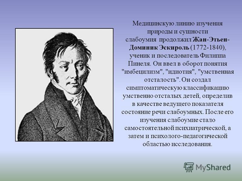 Медицинскую линию изучения природы и сущности слабоумия продолжил Жан-Этьен- Доминик Эскироль (1772-1840), ученик и последователь Филиппа Пинеля. Он ввел в оборот понятия